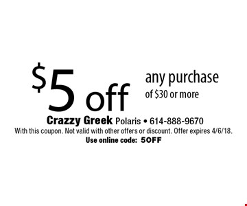$5 off any purchase of $30 or more. With this coupon. Not valid with other offers or discount. Offer expires 4/6/18. Use online code:5OFF