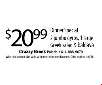 $20.99 Dinner Special. 2 jumbo gyros, 1 large Greek salad & baklava. With this coupon. Not valid with other offers or discount. Offer expires 4/6/18.