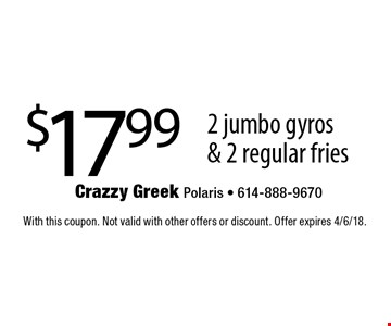 $17.99 2 jumbo gyros & 2 regular fries. With this coupon. Not valid with other offers or discount. Offer expires 4/6/18.