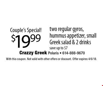 Couple's Special! $19.99 two regular gyros, hummus appetizer, small Greek salad & 2 drinks. Save up to $7. With this coupon. Not valid with other offers or discount. Offer expires 4/6/18.
