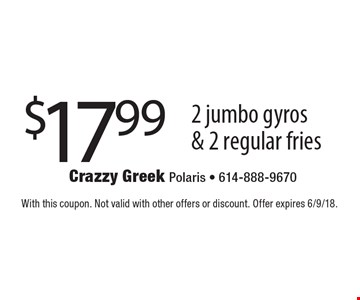 $17.99 2 jumbo gyros & 2 regular fries. With this coupon. Not valid with other offers or discount. Offer expires 6/9/18.