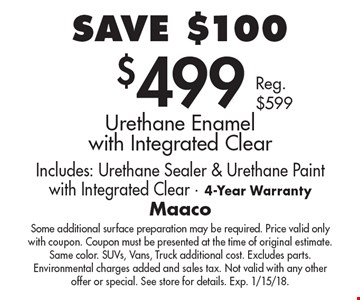 SAVE $100. $499 Urethane Enamel with Integrated Clear. Includes: Urethane Sealer & Urethane Paint with Integrated Clear. 4-Year Warranty. Reg. $599. Some additional surface preparation may be required. Price valid only with coupon. Coupon must be presented at the time of original estimate. Same color. SUVs, Vans, Truck additional cost. Excludes parts. Environmental charges added and sales tax. Not valid with any other offer or special. See store for details. Exp. 1/15/18.