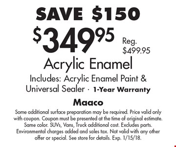 SAVE $150. $349.95 Acrylic Enamel. Includes: Acrylic Enamel Paint & Universal Sealer. 1-Year Warranty Reg. $499.95. Some additional surface preparation may be required. Price valid only with coupon. Coupon must be presented at the time of original estimate. Same color. SUVs, Vans, Truck additional cost. Excludes parts. Environmental charges added and sales tax. Not valid with any other offer or special. See store for details. Exp. 1/15/18.