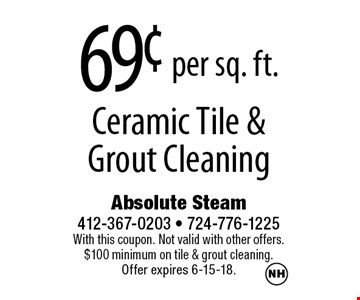 69¢ per sq. ft. Ceramic Tile & Grout Cleaning. With this coupon. Not valid with other offers. $100 minimum on tile & grout cleaning. Offer expires 6-15-18.