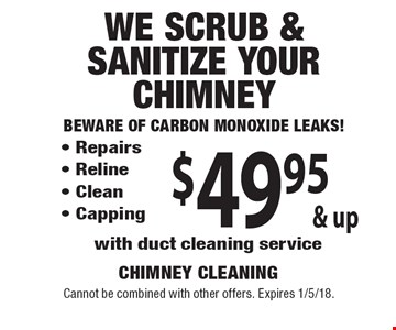 $49.95 & up We Scrub & Sanitize Your Chimney Beware of Carbon Monoxide Leaks!  - Repairs - Reline - Clean - Capping with duct cleaning service . Cannot be combined with other offers. Expires 1/5/18.
