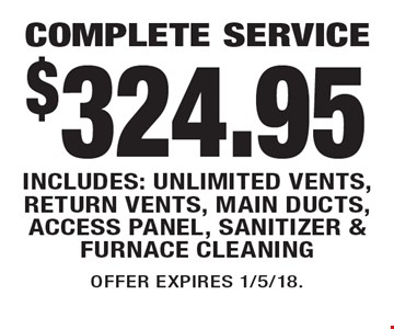 $324.95 COMPLETE SERVICE INCLUDES: UNLIMITED VENTS, RETURN VENTS, MAIN DUCTS, ACCESS PANEL, SANITIZER & FURNACE CLEANING. OFFER EXPIRES 1/5/18.