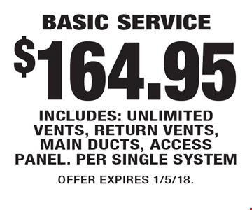 $164.95 BASIC SERVICE INCLUDES: UNLIMITED VENTS, RETURN VENTS, MAIN DUCTS, ACCESS PANEL. PER SINGLE SYSTEM. OFFER EXPIRES 1/5/18.