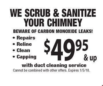 $49.95 & up We Scrub & Sanitize Your Chimney Beware of Carbon Monoxide Leaks! - Repairs - Reline - Clean - Capping with duct cleaning service. Cannot be combined with other offers. Expires 1/5/18.