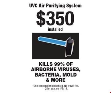 $350 installed UVC Air Purifying System. One coupon per household. No travel fee.Offer exp. on 1/5/18.