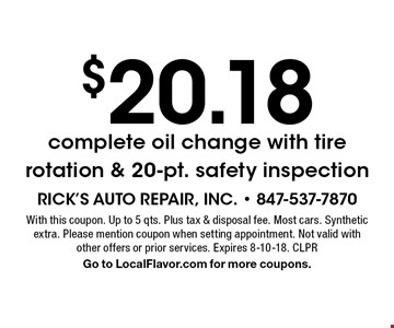 $20.18 complete oil change with tire rotation & 20-pt. safety inspection. With this coupon. Up to 5 qts. Plus tax & disposal fee. Most cars. Synthetic extra. Please mention coupon when setting appointment. Not valid with other offers or prior services. Expires 8-10-18. CLPR. Go to LocalFlavor.com for more coupons.
