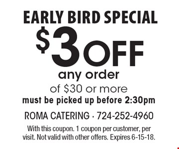 Early bird special $3 off any order of $30 or more. Must be picked up before 2:30pm. With this coupon. 1 coupon per customer, per visit. Not valid with other offers. Expires 6-15-18.