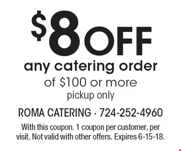 $8 off any catering order of $100 or more. Pickup only. With this coupon. 1 coupon per customer, per visit. Not valid with other offers. Expires 6-15-18.