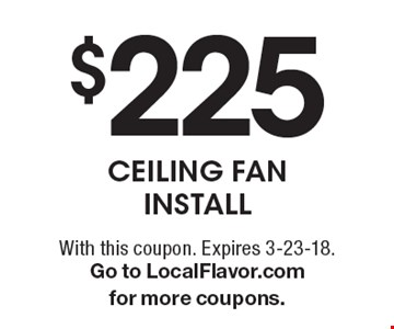 $225 Ceiling Fan Install. With this coupon. Expires 3-23-18.Go to LocalFlavor.com for more coupons.