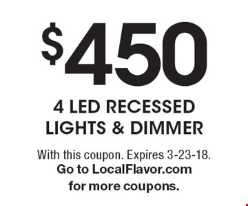 $450 4 LED RECESSED LIGHTS & DIMMER. With this coupon. Expires 3-23-18.Go to LocalFlavor.com for more coupons.