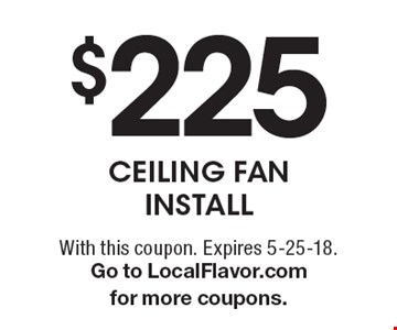 $225 Ceiling Fan Install. With this coupon. Expires 5-25-18. Go to LocalFlavor.com for more coupons.