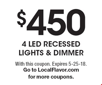 $450 4 Led Recessed Lights & Dimmer. With this coupon. Expires 5-25-18. Go to LocalFlavor.com for more coupons.