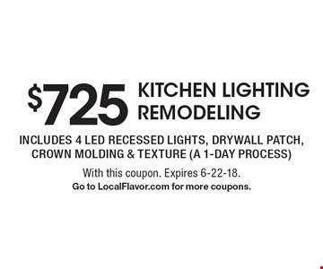 $725 KITCHEN LIGHTING REMODELING. Includes 4 led recessed lights, drywall patch, crown molding & texture (a 1-day process). With this coupon. Expires 6-22-18. Go to LocalFlavor.com for more coupons.