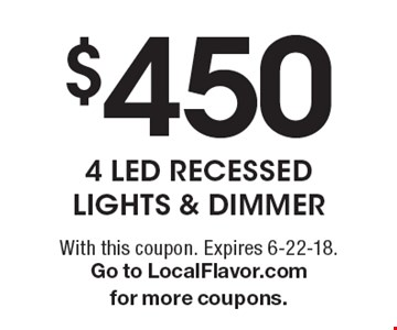 $450 4 LED RECESSED LIGHTS & DIMMER. With this coupon. Expires 6-22-18.Go to LocalFlavor.com for more coupons.