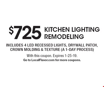 $725 kitchen lighting remodeling, includes 4 led recessed lights, drywall patch, crown molding & texture (a 1-day process). With this coupon. Expires 1-25-19. Go to LocalFlavor.com for more coupons.