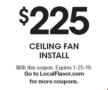 $225 ceiling fan install. With this coupon. Expires 1-25-19. Go to LocalFlavor.com for more coupons.