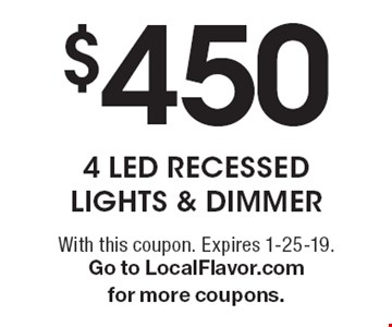 $450 4 LED recessed lights & dimmer. With this coupon. Expires 1-25-19. Go to LocalFlavor.com for more coupons.