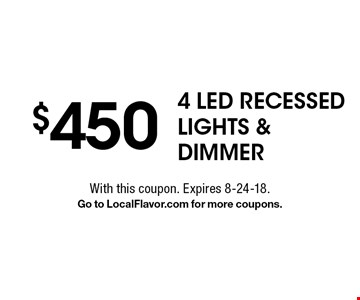 $450 4 LED Recessed LIGHTS & Dimmer. With this coupon. Expires 8-24-18. Go to LocalFlavor.com for more coupons.