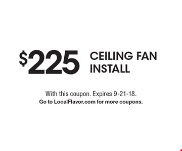 $225 Ceiling Fan Install. With this coupon. Expires 9-21-18. Go to LocalFlavor.com for more coupons.