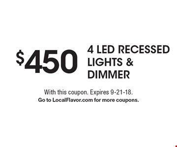 $450 4 LED Recessed LIGHTS & Dimmer. With this coupon. Expires 9-21-18. Go to LocalFlavor.com for more coupons.
