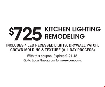 $725 KITCHEN LIGHTING REMODELING includes 4 led recessed lights, drywall patch, crown molding & texture (a 1-day process). With this coupon. Expires 9-21-18. Go to LocalFlavor.com for more coupons.