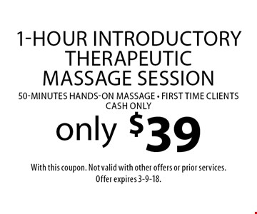 1-Hour Introductory Therapeutic Massage Session only $39. 50-minutes hands-on massage. First time clients. CASH ONLY. With this coupon. Not valid with other offers or prior services. Offer expires 3-9-18.