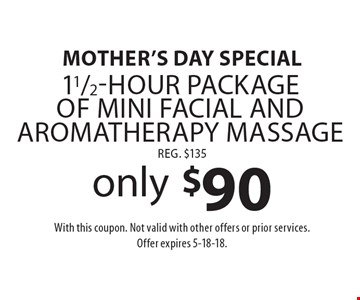 Mother's Day special only $90 11/2-Hour package of mini facial and aromatherapy massage reg. $135. With this coupon. Not valid with other offers or prior services. Offer expires 5-18-18.