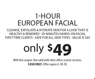 only $49 1-Hour European Facial Cleanse, exfoliate & hydrate skin for a look that is healthy & renewed - 50-minutes hands-on facial first-time clients - Safe for all skin types - Value is $65. With this coupon. Not valid with other offers or prior services. Cash only. Offer expires 5-18-18.
