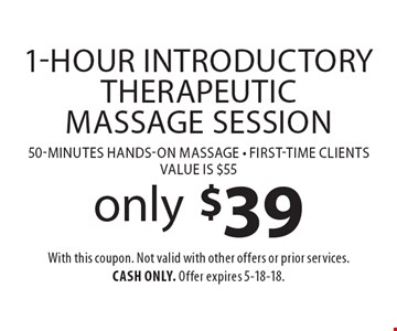 only $39 1-Hour Introductory Therapeutic Massage Session 50-minutes hands-on massage - first-time clientsValue is $55. With this coupon. Not valid with other offers or prior services. Cash only. Offer expires 5-18-18.