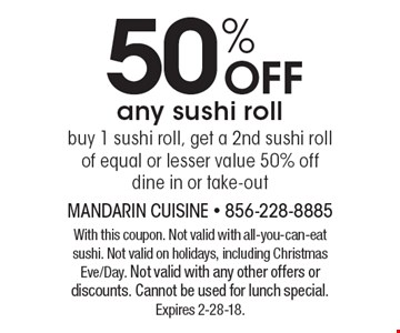 50% off any sushi roll buy 1 sushi roll, get a 2nd sushi roll of equal or lesser value 50% off dine in or take-out. With this coupon. Not valid with all-you-can-eat sushi. Not valid on holidays, including Christmas Eve/Day. Not valid with any other offers or discounts. Cannot be used for lunch special. Expires 2-28-18.