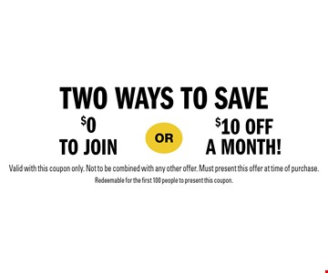Two ways to save: $0 to join or $10 off a month! Valid with this coupon only. Not to be combined with any other offer. Must present this offer at time of purchase. Redeemable for the first 100 people to present this coupon.