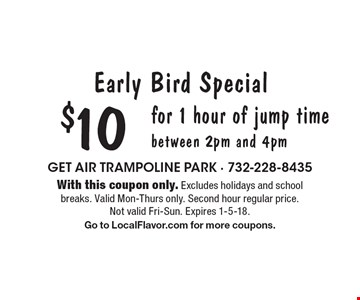Early Bird Special. $10 for 1 hour of jump time. Between 2pm and 4pm. With this coupon only. Excludes holidays and school breaks. Valid Mon-Thurs only. Second hour regular price. Not valid Fri-Sun. Expires 1-5-18. Go to LocalFlavor.com for more coupons.