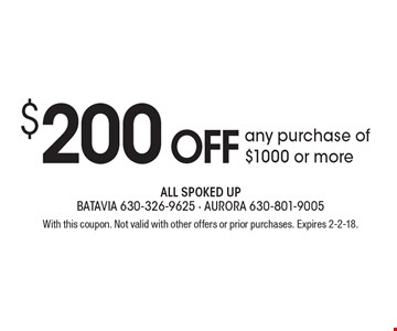 $200 OFF any purchase of $1000 or more. With this coupon. Not valid with other offers or prior purchases. Expires 2-2-18.
