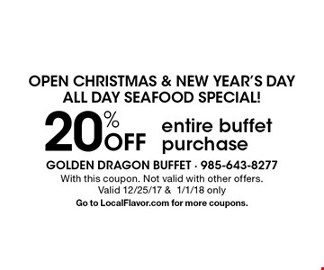 open christmas & new year's day, all day seafood special! 20% Off entire buffet purchase. With this coupon. Not valid with other offers. Valid 12/25/17 &1/1/18 only. Go to LocalFlavor.com for more coupons.