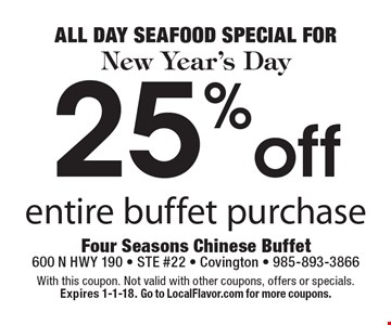 ALL DAY SEAFOOD SPECIAL FOR New Year's Day 25% off entire buffet purchase. With this coupon. Not valid with other coupons, offers or specials. Expires 1-1-18. Go to LocalFlavor.com for more coupons.