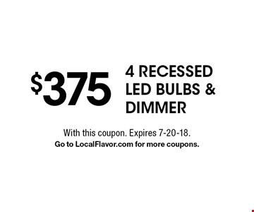$375 4 Recessed LED Bulbs & Dimmer. With this coupon. Expires 7-20-18. Go to LocalFlavor.com for more coupons.