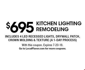$695 KITCHEN LIGHTING REMODELING. Includes 4 led recessed lights, drywall patch, crown molding & texture (a 1-day process). With this coupon. Expires 7-20-18. Go to LocalFlavor.com for more coupons.