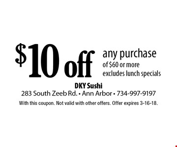 $10 off any purchase of $60 or more. excludes lunch specials. With this coupon. Not valid with other offers. Offer expires 3-16-18.