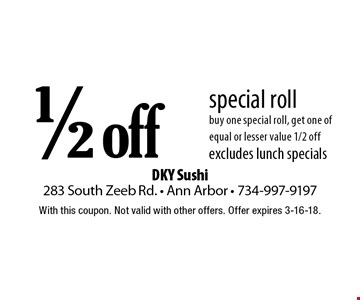 1/2 off special roll. buy one special roll, get one of equal or lesser value 1/2 off. excludes lunch specials. With this coupon. Not valid with other offers. Offer expires 3-16-18.