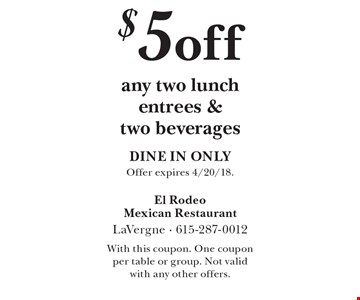 $5 off any two lunch entrees & two beverages DINE IN ONLY. Offer expires 4/20/18. With this coupon. One coupon per table or group. Not valid with any other offers.