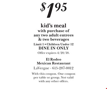 $1.95 kid's meal with purchase of any two adult entrees& two beveragesLimit 1 - Children Under 12. DINE IN ONLY. Offer expires 4/20/18. With this coupon. One coupon per table or group. Not valid with any other offers.