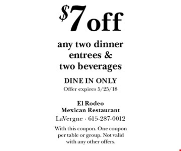 $7 off any two dinner entrees & two beverages. Dine in only. Offer expires 5/25/18. With this coupon. One coupon per table or group. Not valid with any other offers.