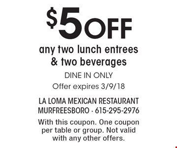 $5 Off any two lunch entrees & two beverages  DINE IN ONLYOffer expires 3/9/18. With this coupon. One coupon per table or group. Not valid with any other offers.