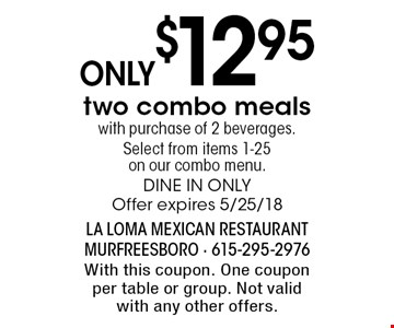 Only $12.95 two combo meals with purchase of 2 beverages. Select from items 1-25 on our combo menu. Dine in only. Offer expires 5/25/18. With this coupon. One coupon per table or group. Not valid with any other offers.