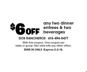 $6 Off any two dinner entrees & two beverages. With this coupon. One coupon per table or group. Not valid with any other offers. DINE IN ONLY. Expires 2-2-18.