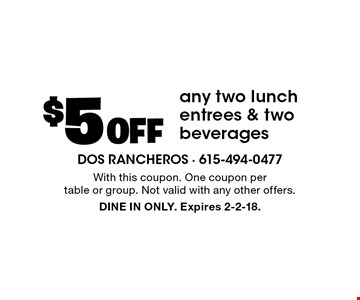 $5 Off any two lunch entrees & two beverages. With this coupon. One coupon per table or group. Not valid with any other offers. DINE IN ONLY. Expires 2-2-18.